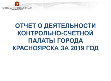 На заседании внеочередной сессии Красноярского городского Совета депутатов рассмотрен отчет о деятельности Контрольно-счетной палаты города Красноярска за 2019 год